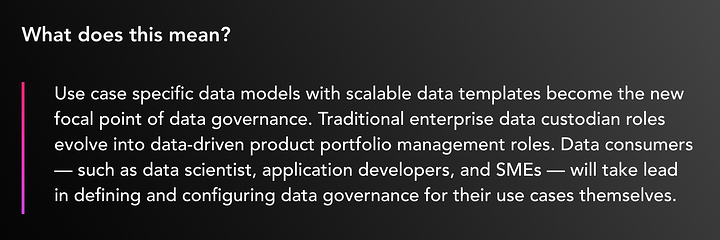Use case specific data models with scalable data templates become the new focal point of data governance. Traditional enterprise data custodian roles evolve into data-driven product portfolio management roles. Data consumers — such as data scientist, application developers, and SMEs — will take lead in defining and configuring data governance for their use cases themselves.