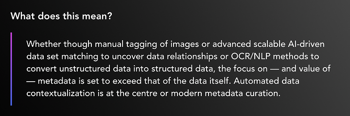 Whether though manual tagging of images or advanced scalable AI-driven data set matching to uncover data relationships or OCR/NLP methods to convert unstructured data into structured data, the focus on — and value of — metadata is set to exceed that of the data itself. Automated data contextualization is at the centre or modern metadata curation.