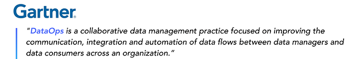 """DataOps is a collaborative data management practice focused on improving the communication, integration and automation of data flows between data managers and data consumers across an organization."" - Gartner"